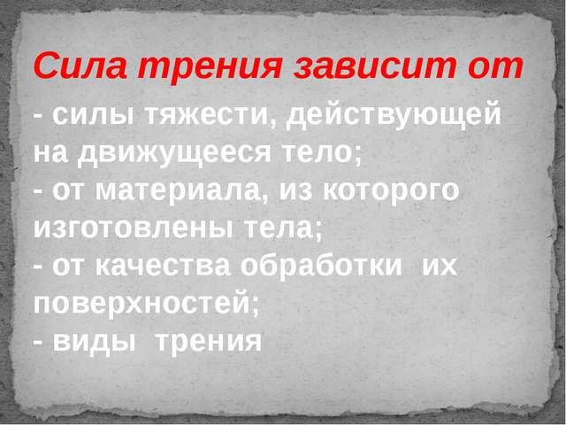 Сила трения зависит от - силы тяжести, действующей на движущееся тело; - от м...