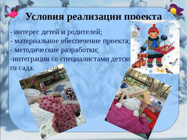 Условия реализации проекта  - интерес детей и родителей; - материальное об...