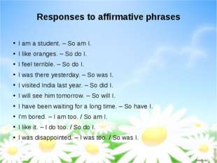 Responses to affirmative phrases I am a student. – So am I. I like oranges. –