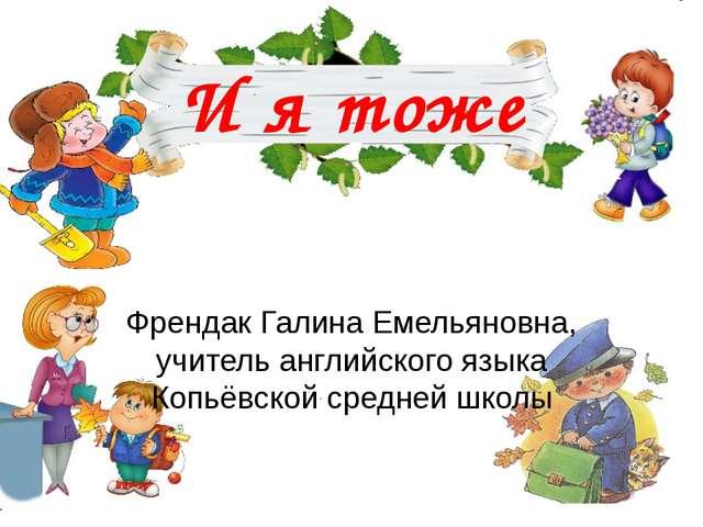 И я тоже Френдак Галина Емельяновна, учитель английского языка Копьёвской сре...