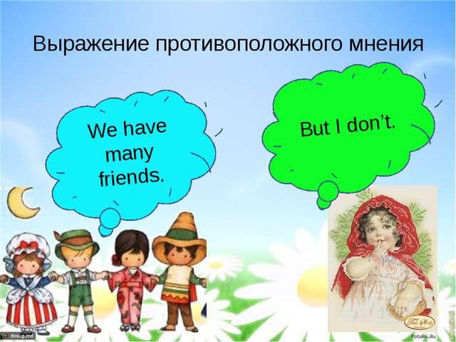 Выражение противоположного мнения We have many friends. But I don't.