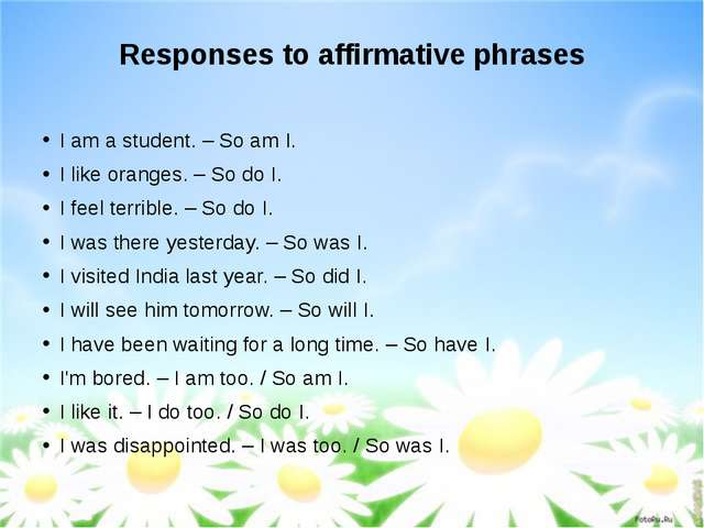 Responses to affirmative phrases I am a student. – So am I. I like oranges. –...