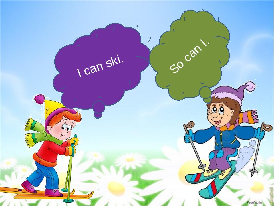 I can ski. So can I.