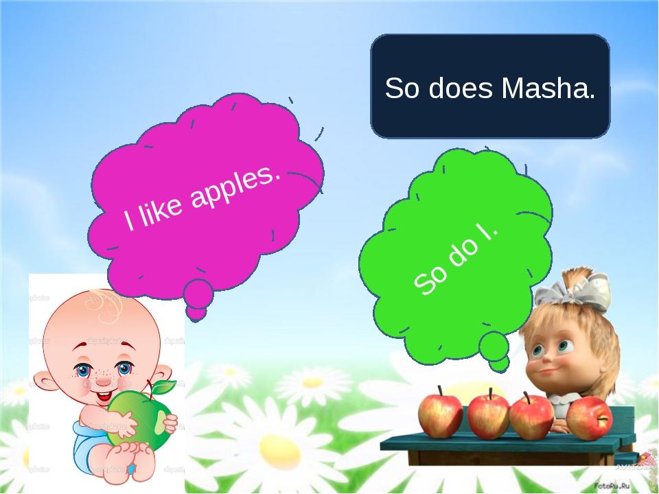 I like apples. So does Masha. So do I.