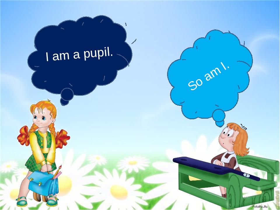 I am a pupil. So am I.