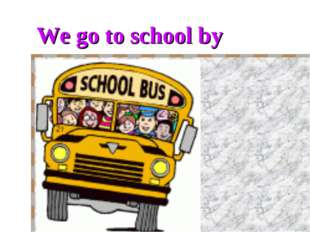 We go to school by