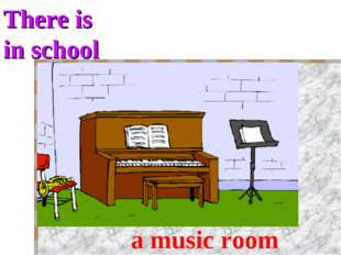 There is in school a music room