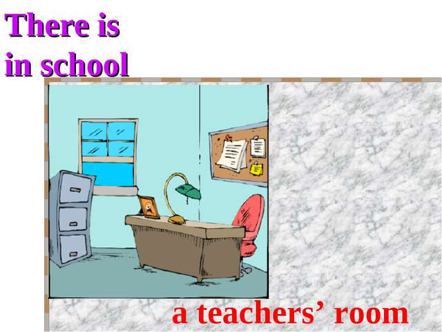 There is in school a teachers' room