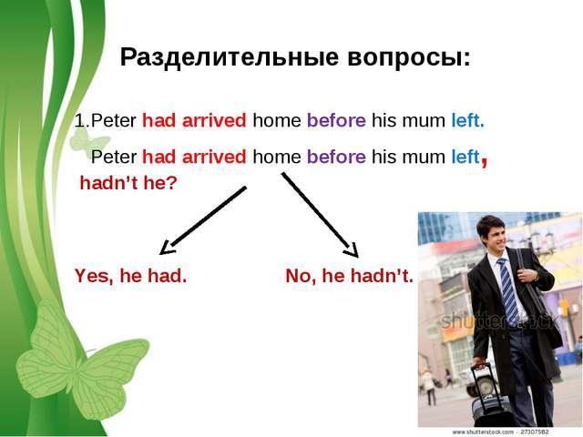 Разделительные вопросы: 1.Peter had arrived home before his mum left. Peter h...