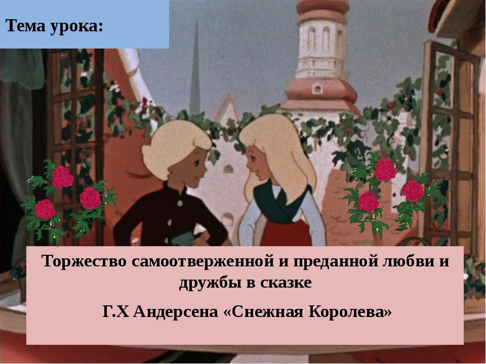 Тема урока: Торжество самоотверженной и преданной любви и дружбы в сказке Г.Х...