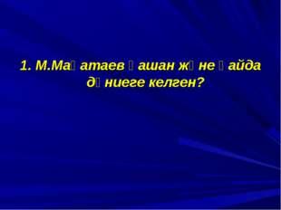 1. М.Мақатаев қашан және қайда дүниеге келген?