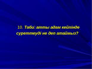 10. Табиғатты адам кейпінде суреттеуді не деп атаймыз?