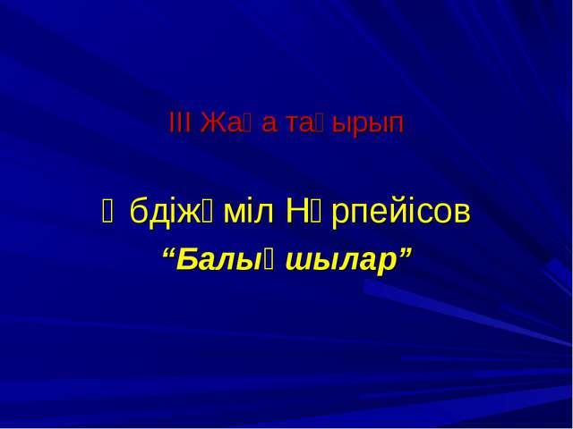 """III Жаңа тақырып Әбдіжәміл Нұрпейісов """"Балықшылар"""""""