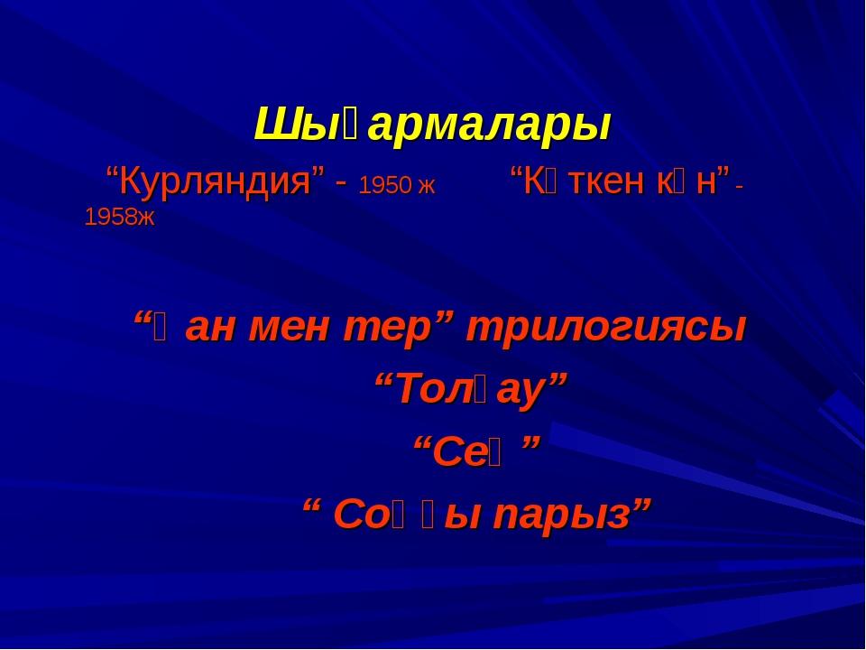 """Шығармалары """"Курляндия"""" - 1950 ж """"Күткен күн"""" - 1958ж """"Қан мен тер"""" трилогияс..."""