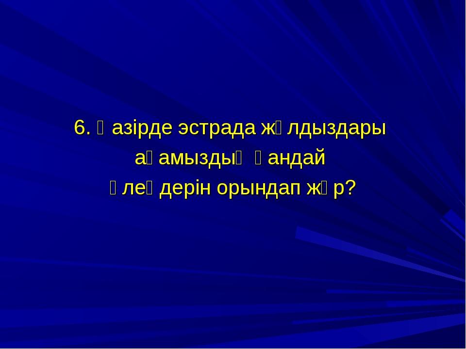 6. Қазірде эстрада жұлдыздары ағамыздың қандай өлеңдерін орындап жүр?