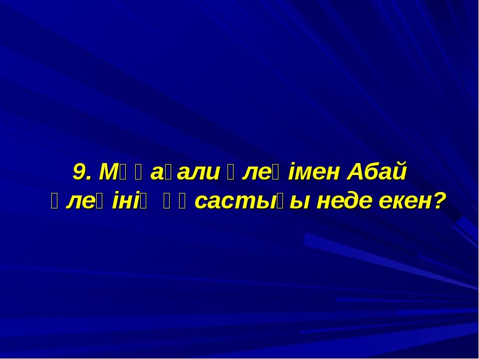 9. Мұқағали өлеңімен Абай өлеңінің ұқсастығы неде екен?