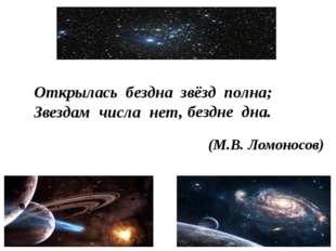 Открылась бездна звёзд полна; Звездам числа нет, бездне дна. (М.В. Ломоносов)