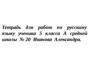 Тетрадь для работ по русскому языку ученика 5 класса А средней школы № 20 Ива