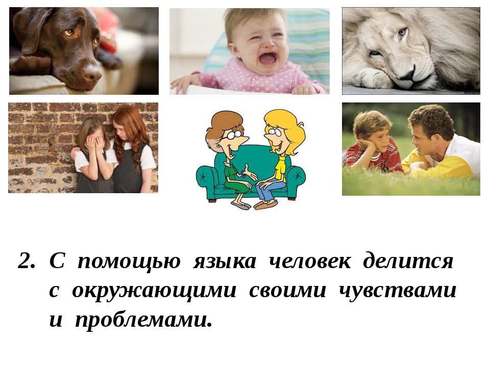2. С помощью языка человек делится с окружающими своими чувствами и проблемами.
