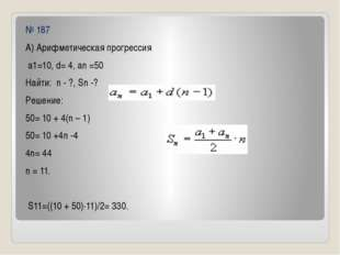 № 187 А) Арифметическая прогрессия а1=10, d= 4, an =50 Найти: n - ?, Sn -? Ре