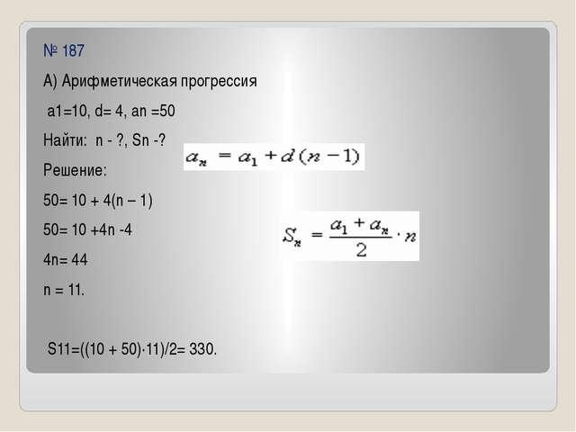 № 187 А) Арифметическая прогрессия а1=10, d= 4, an =50 Найти: n - ?, Sn -? Ре...