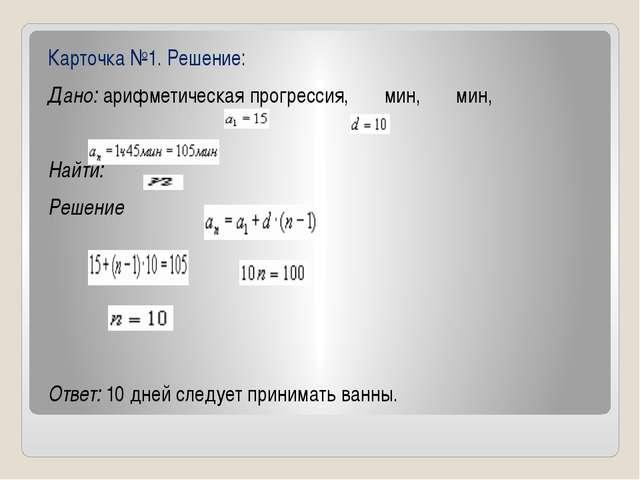 Карточка №1. Решение: Дано:арифметическая прогрессия, мин, мин,  Найти:...