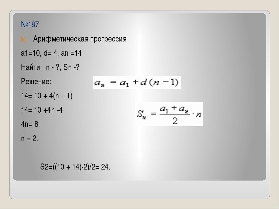 №187 Арифметическая прогрессия а1=10, d= 4, an =14 Найти: n - ?, Sn -? Решени...