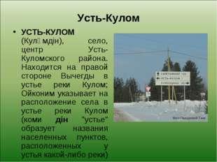 Усть-Кулом УСТЬ-КУЛОМ (Кулӧмдін), село, центр Усть-Куломского района. Находит