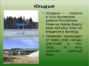 Югыдъяг Югыдъяг— посёлок вУсть-Куломском районеРеспублики Комина левом бе