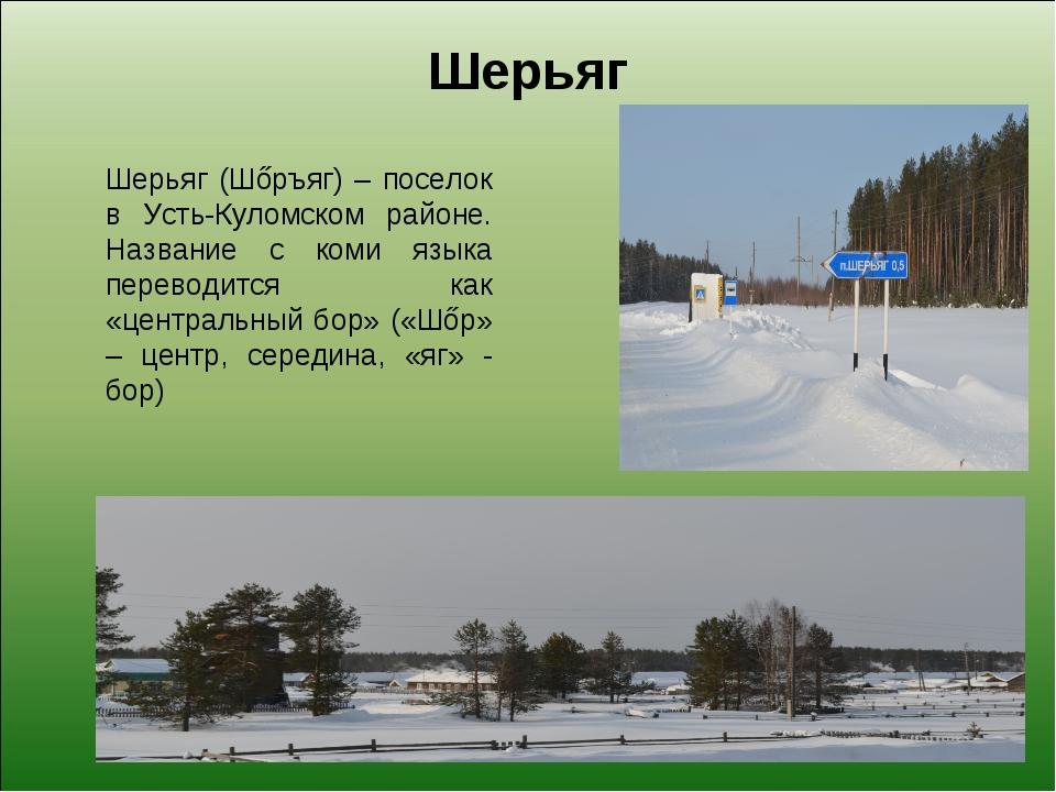 Шерьяг Шерьяг (Шőръяг) – поселок в Усть-Куломском районе. Название с коми язы...
