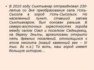 В 2010 году Сыктывкар отпраздновал 230-летие со дня преобразования села Усть-