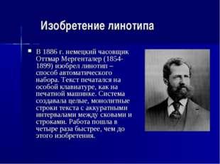 Изобретение линотипа В 1886 г. немецкий часовщик Оттмар Мергенталер (1854-189