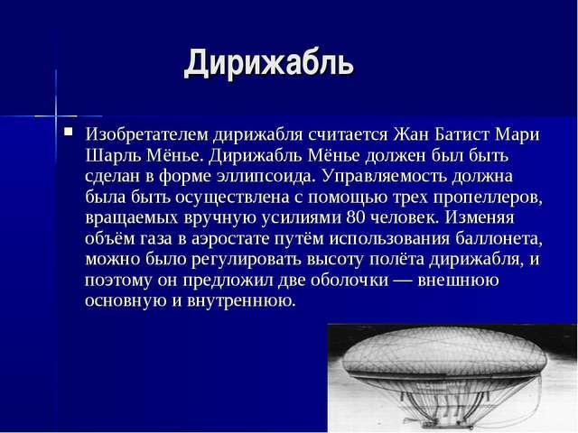 Дирижабль Изобретателем дирижабля считается Жан Батист Мари Шарль Мёнье. Дири...