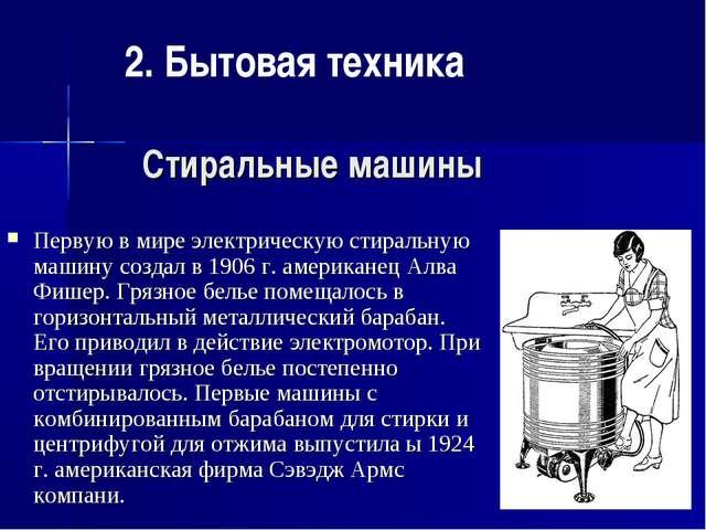 Стиральные машины Первую в мире электрическую стиральную машину создал в 1906...