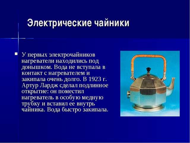 Электрические чайники У первых электрочайников нагреватели находились под дон...
