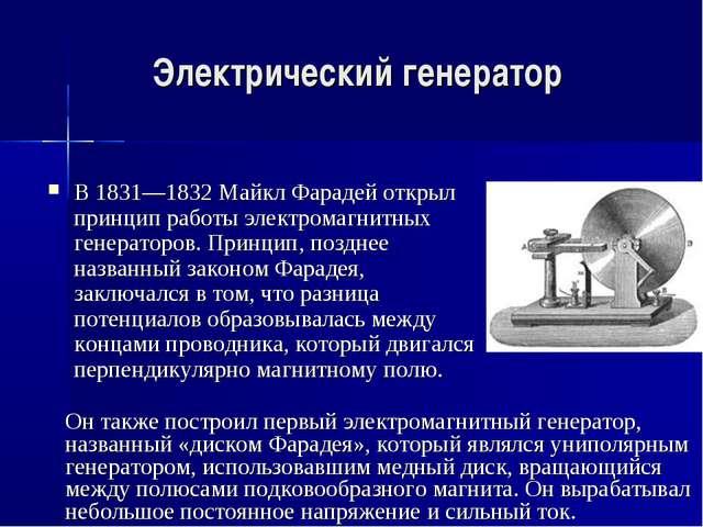 Электрический генератор В 1831—1832 Майкл Фарадей открыл принцип работы элект...