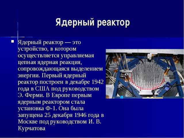 Ядерный реактор Ядерный реактор — это устройство, в котором осуществляется уп...