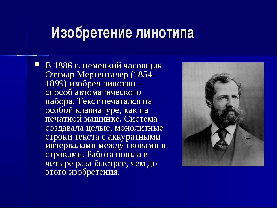 Изобретение линотипа В 1886 г. немецкий часовщик Оттмар Мергенталер (1854-189...