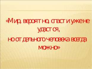 «Мир, вероятно, спасти уже не удастся, но отдельного человека всегда можно» *