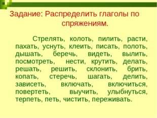 Задание: Распределить глаголы по спряжениям. Стрелять, колоть, пилить, расти,