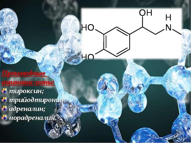 Производные аминокислоты: тироксин; трийодтиронин; адреналин; норадреналин.