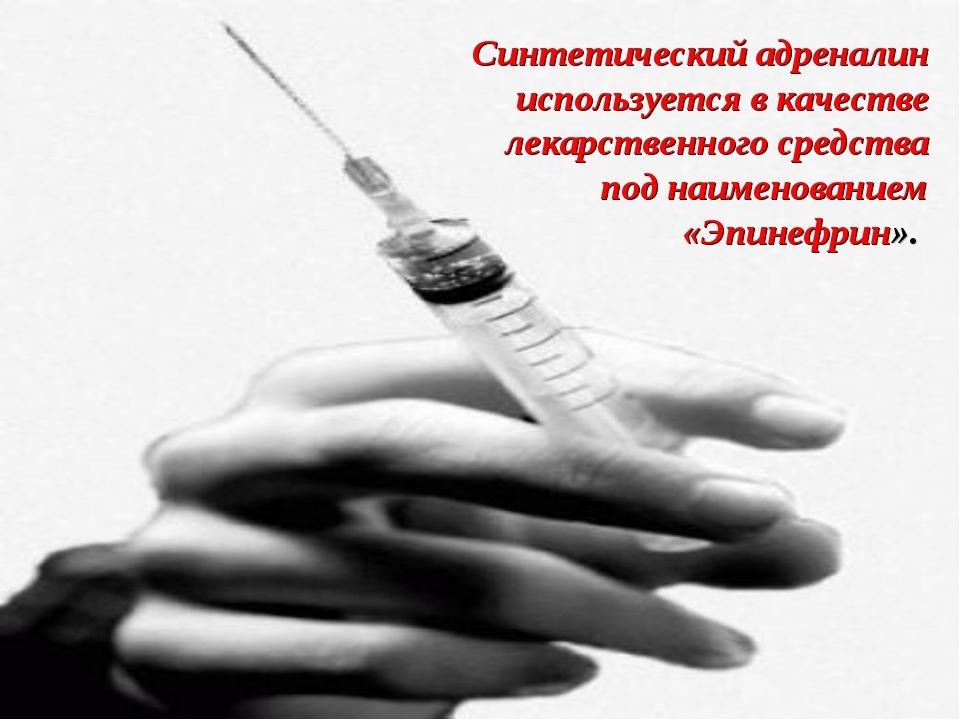 Синтетический адреналин используется в качестве лекарственного средства под н...
