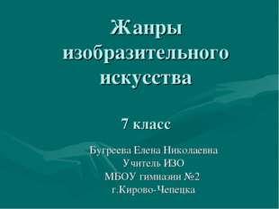 Жанры изобразительного искусства 7 класс Бугреева Елена Николаевна Учитель ИЗ