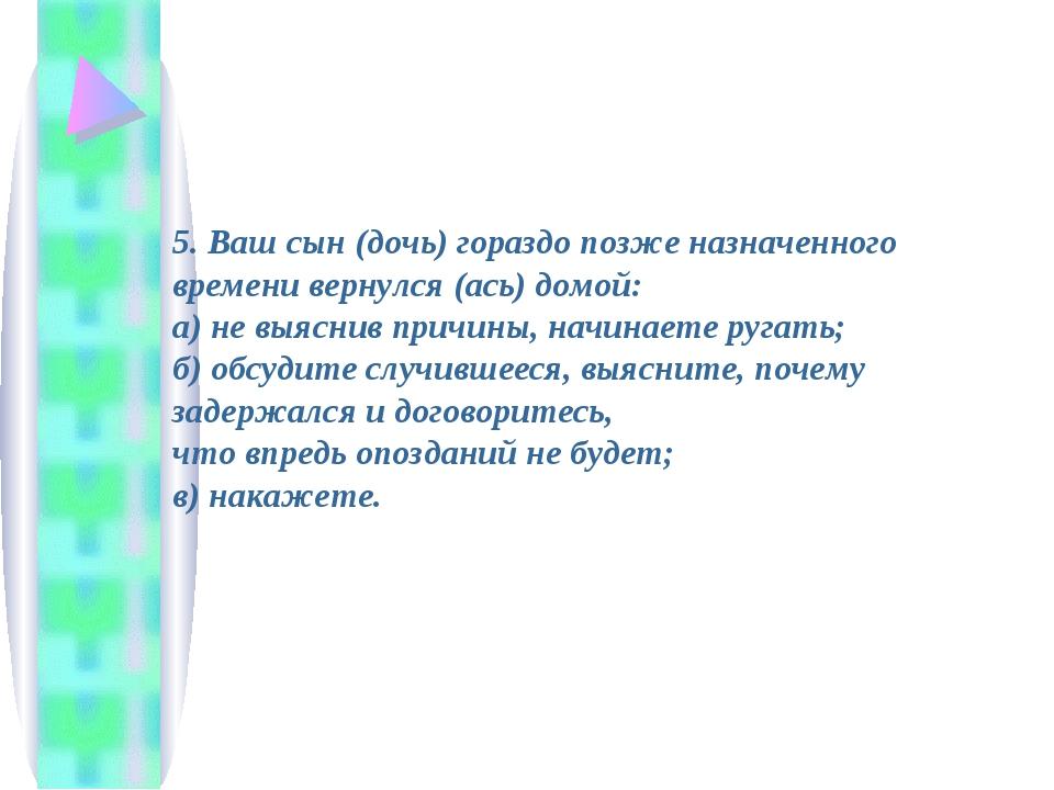 5. Ваш сын (дочь) гораздо позже назначенного времени вернулся (ась) домой: а...