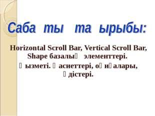 Horizontal Scroll Bar, Vertical Scroll Bar, Shape базалық элементтері. Қызмет