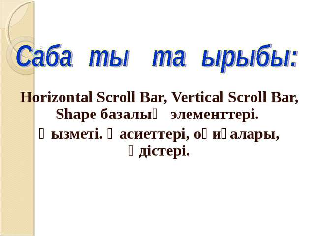 Horizontal Scroll Bar, Vertical Scroll Bar, Shape базалық элементтері. Қызмет...