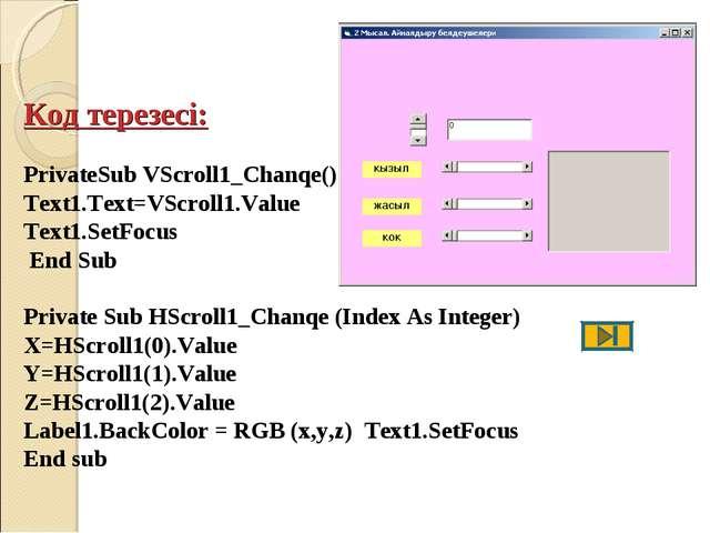 Код терезесі: PrivateSub VScroll1_Chanqe() Text1.Text=VScroll1.Value Text1.Se...
