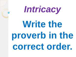 Intricacy Write the proverb in the correct order.
