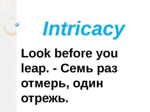 Intricacy Look before you lеар. - Семь раз отмерь, один отрежь.