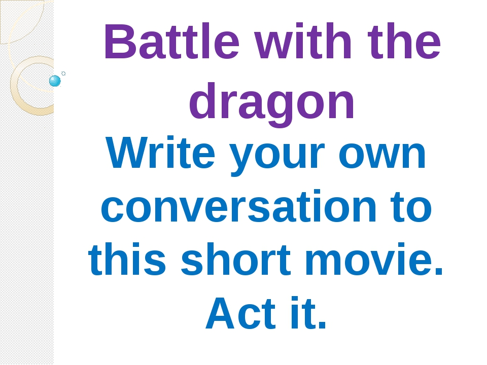 Battle with the dragon Write your own conversation to this short movie. Act it.